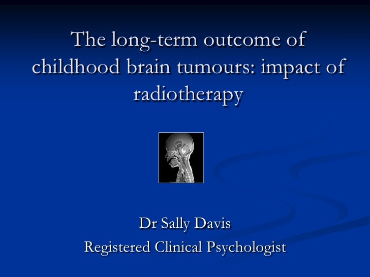 The long-term outcome of childhood brain tumours: impact of radiotherapy<br />Dr Sally Davis<br />Registered Clinical Psyc...