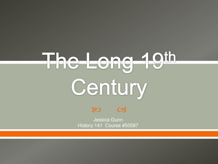 The Long 19th Century<br />Jessica Gunn <br />History 141  Course #50587<br />