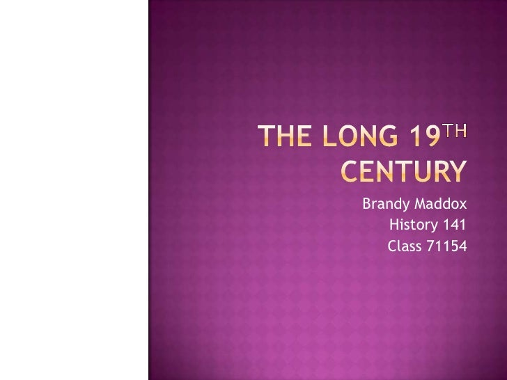 The Long 19th Century<br />Brandy Maddox<br />History 141<br />Class 71154<br />