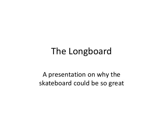 The Longboard A presentation on why the skateboard could be so great