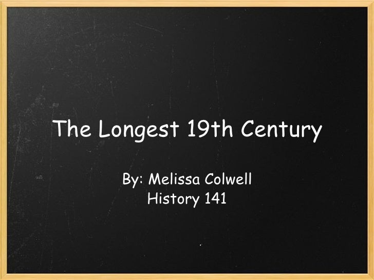 The Longest 19th Century By: Melissa Colwell History 141