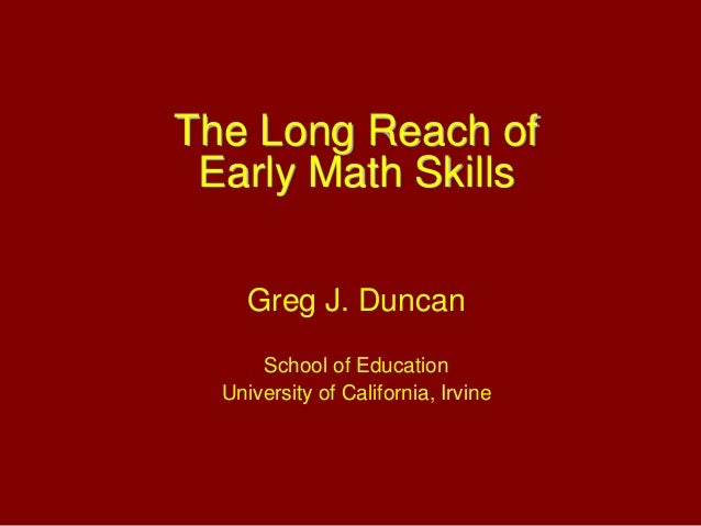 The Long Reach of Early Math Skills Greg J. Duncan School of Education University of California, Irvine