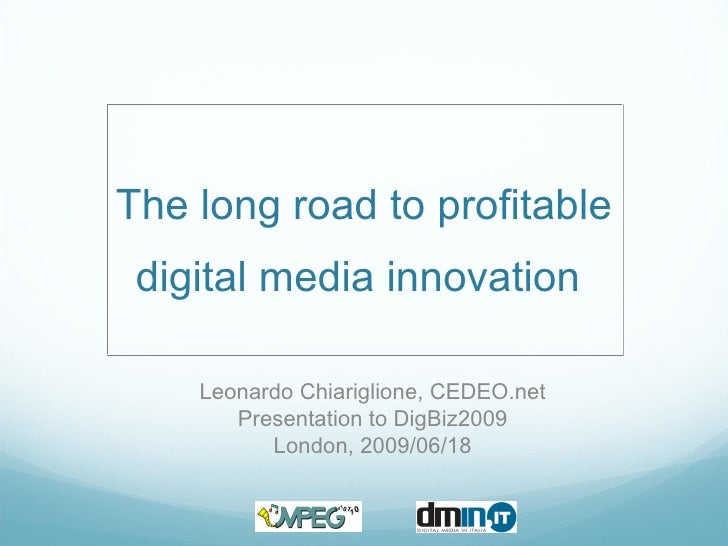 The long road to profitable digital media innovation  Leonardo Chiariglione, CEDEO.net Presentation to DigBiz2009 London, ...
