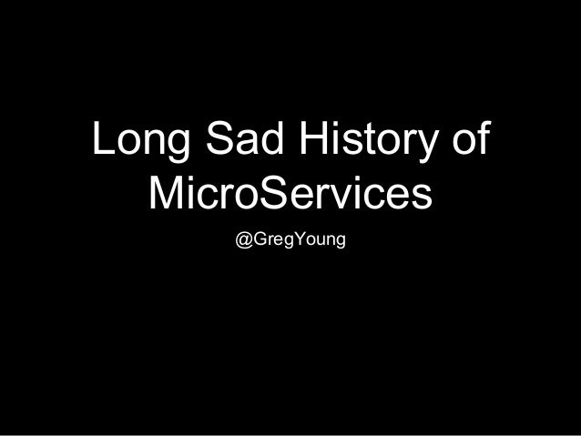 Long Sad History of MicroServices @GregYoung