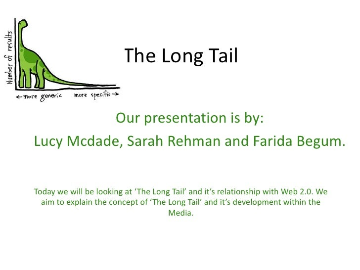 The Long Tail<br />Our presentation is by:<br />Lucy Mcdade, Sarah Rehman and Farida Begum.<br />Today we will be looking ...