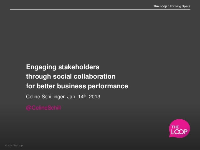 The Loop / Thinking Space  Engaging stakeholders through social collaboration for better business performance Celine Schil...