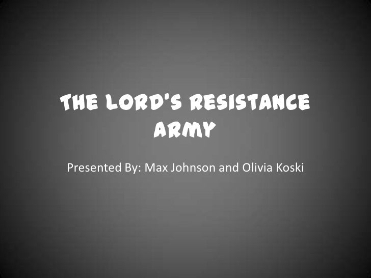The Lord's Resistance       ArmyPresented By: Max Johnson and Olivia Koski