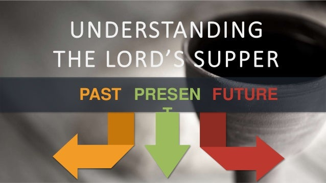 UNDERSTANDING THE LORD'S SUPPER PAST PRESEN T FUTURE