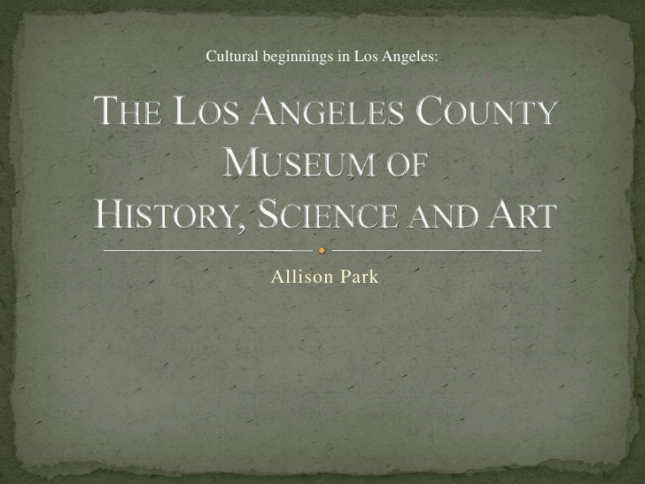The Los Angeles County Museum of History, Science and Art<br />Allison Park<br />Cultural beginnings in Los Angeles:<br />