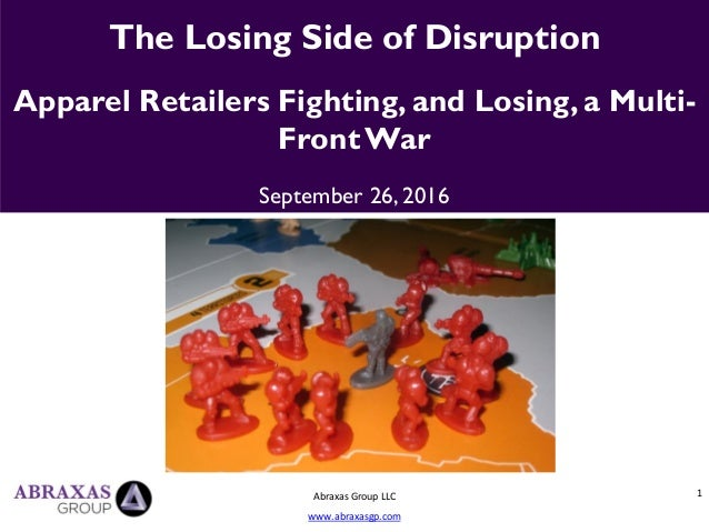 1 The Losing Side of Disruption Apparel Retailers Fighting, and Losing, a Multi- FrontWar September 26, 2016 Abraxas Group...