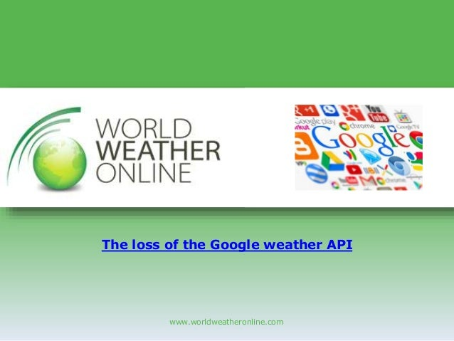 www.worldweatheronline.com The loss of the Google weather API