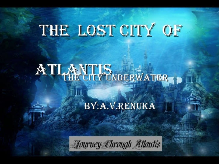 THE  LOST City  OF    ATLANTIS THE CITY UNDERWATER BY:A.V.RENUKA