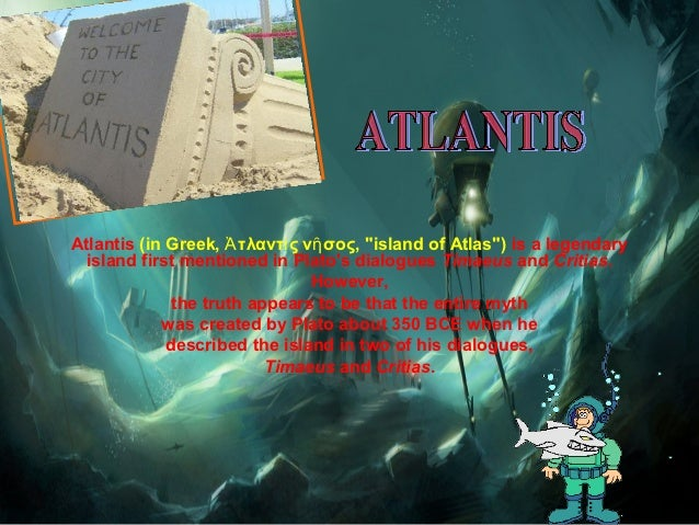 the truth about the lost city of atlantis Therefore, if there is any truth behind plato's account of atlantis, it is unlikely to have anything to do with history or geography rather, it should be rooted in myth, mysticism.