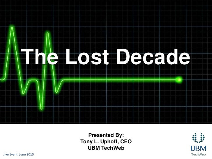 The Lost Decade<br />Presented By:<br />Tony L. Uphoff, CEO<br />UBM TechWeb<br />Jive Event, June 2010<br />