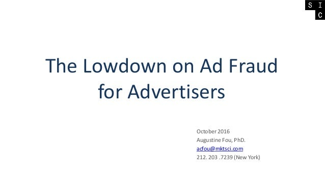 The Lowdown on Ad Fraud for Advertisers October 2016 Augustine Fou, PhD. acfou@mktsci.com 212. 203 .7239 (New York)