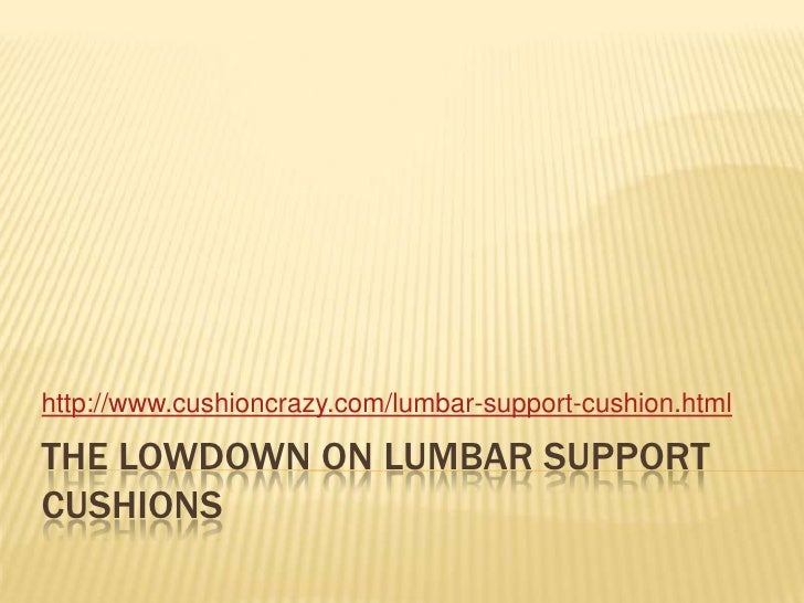 The lowdown on lumbar support cushions<br />http://www.cushioncrazy.com/lumbar-support-cushion.html<br />