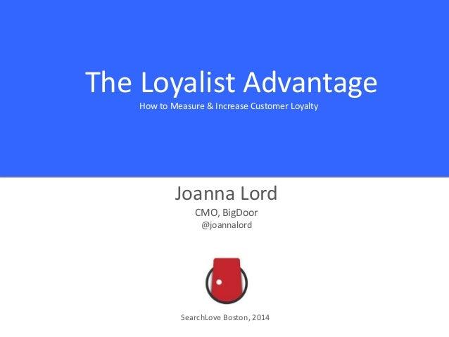 The Loyalist Advantage How to Measure & Increase Customer Loyalty Joanna Lord CMO, BigDoor @joannalord SearchLove Boston, ...