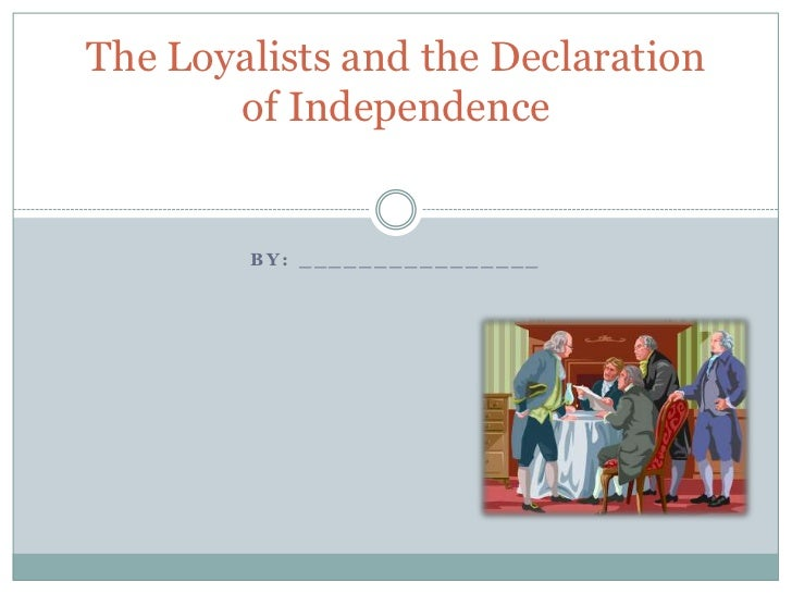 The Loyalists and the Declaration       of Independence        BY: ________________