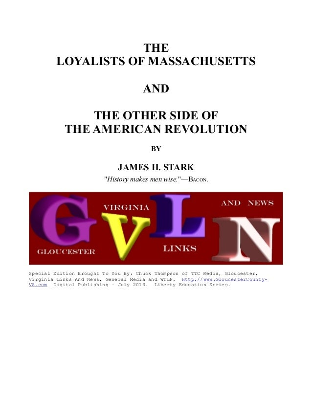 """THE LOYALISTS OF MASSACHUSETTS AND THE OTHER SIDE OF THE AMERICAN REVOLUTION BY JAMES H. STARK """"History makes men wise.""""—B..."""