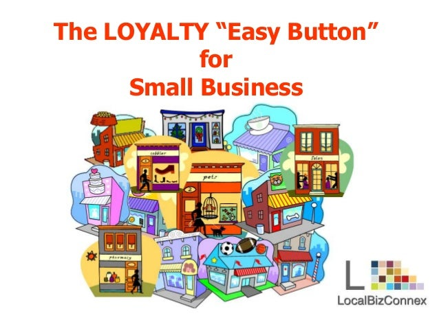 "The LOYALTY ""Easy Button"" for Small Business"