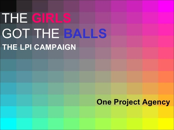 THE LPI CAMPAIGN One Project Agency THE  GIRLS   GOT THE  BALLS