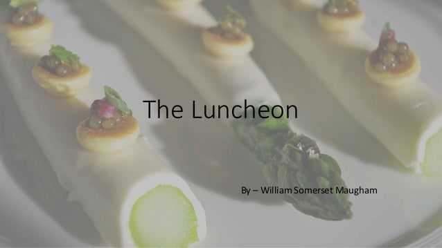 the luncheon maugham Somerset maugham was a renowned playwright and novelist, but it is perhaps for his short stories that he is best known  the luncheon next 2 a man loses his job.