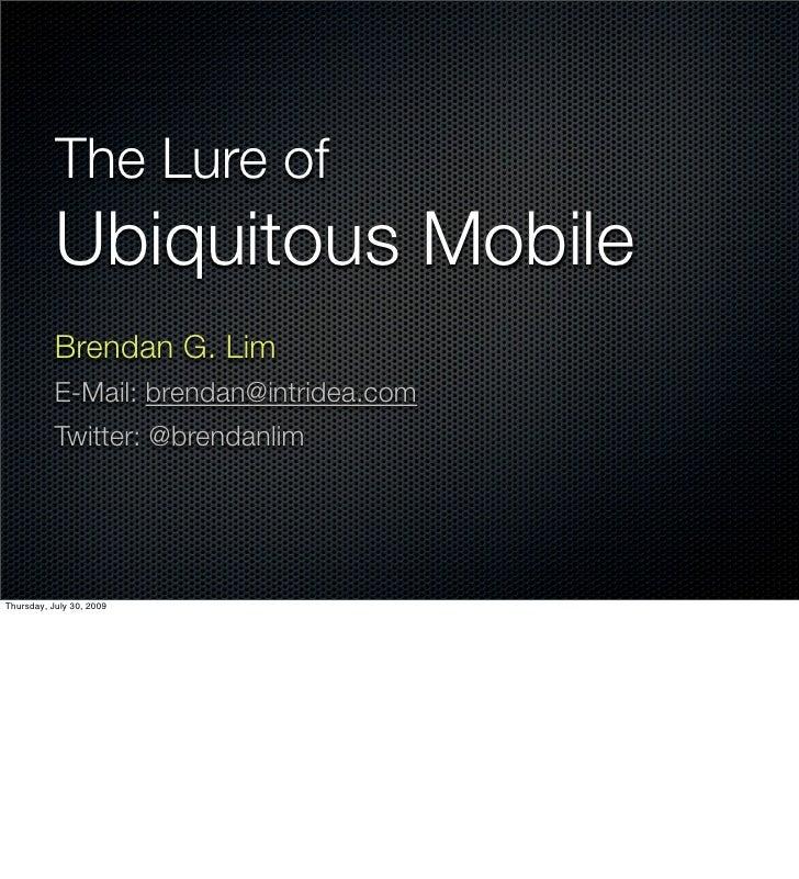 The Lure of Ubiquitous Mobile Brendan G. Lim E-Mail: brendan@intridea.com Twitter: @brendanlim