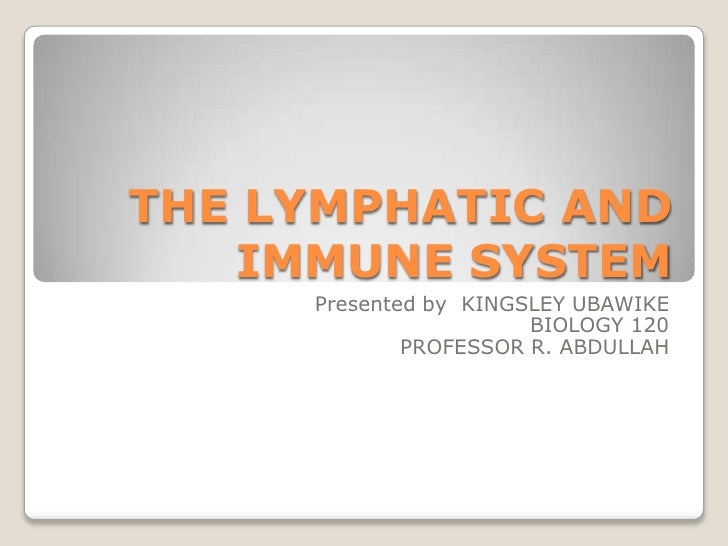 THE LYMPHATIC AND IMMUNE SYSTEM<br />Presented by  KINGSLEY UBAWIKE<br />BIOLOGY 120<br />PROFESSOR R. ABDULLAH <br />