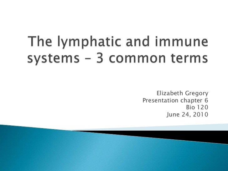The lymphatic and immune systems – 3 common terms<br />Elizabeth Gregory<br />Presentation chapter 6<br />Bio 120<br />Jun...