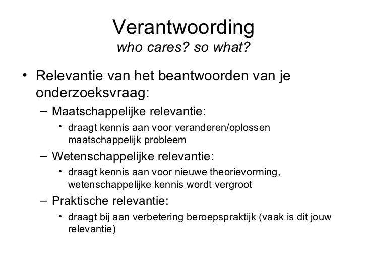 Verantwoording who cares? so what? <ul><li>Relevantie van het beantwoorden van je onderzoeksvraag: </li></ul><ul><ul><li>M...