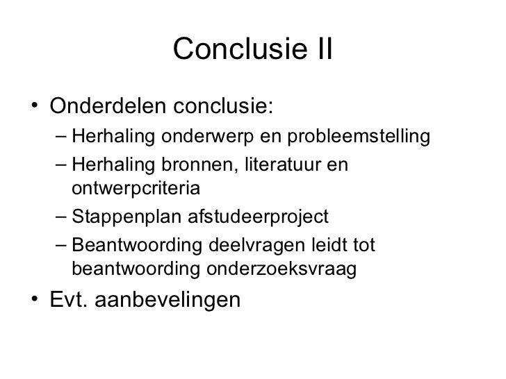 Conclusie II <ul><li>Onderdelen conclusie: </li></ul><ul><ul><li>Herhaling onderwerp en probleemstelling </li></ul></ul><u...