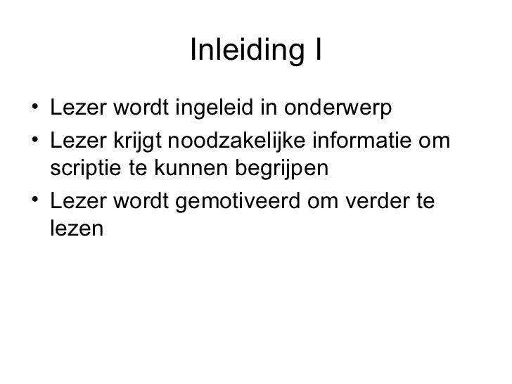 Inleiding I <ul><li>Lezer wordt ingeleid in onderwerp </li></ul><ul><li>Lezer krijgt noodzakelijke informatie om scriptie ...