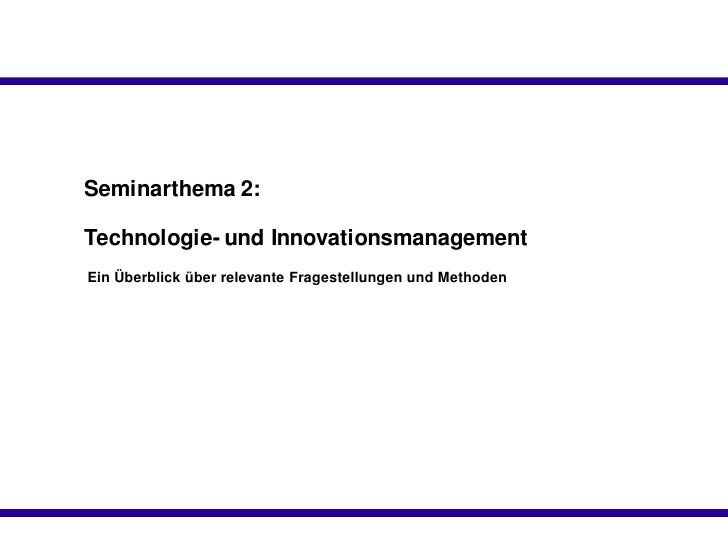 Seminarthema 2:  Technologie- und Innovationsmanagement Ein Überblick über relevante Fragestellungen und Methoden