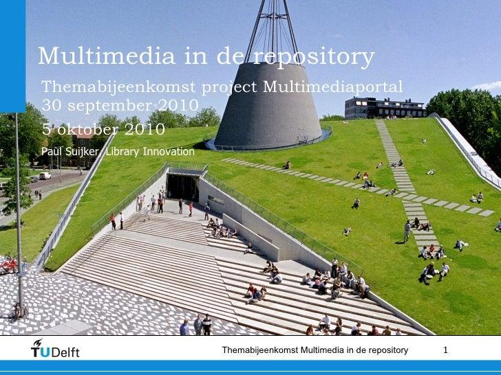 Multimedia in de repository Themabijeenkomst project Multimediaportal 30 september 2010 5 oktober 2010   Paul Suijker, Lib...