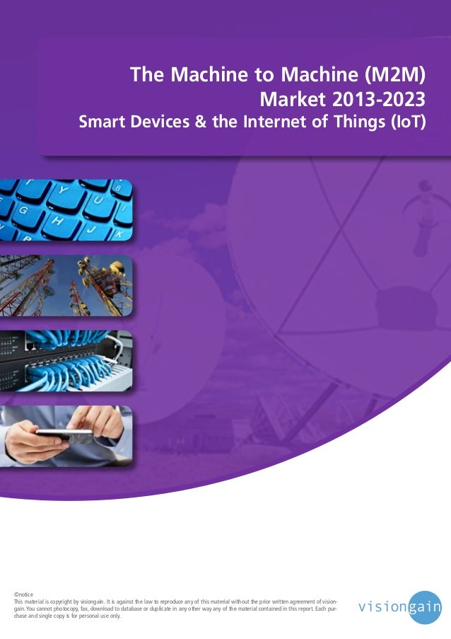The Machine to Machine (M2M) Market 2013-2023  Smart Devices & the Internet of Things (IoT)  ©notice This material is copy...