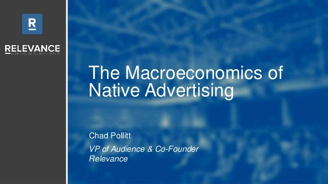 The Macroeconomics of Native Advertising Chad Pollitt VP of Audience & Co-Founder Relevance