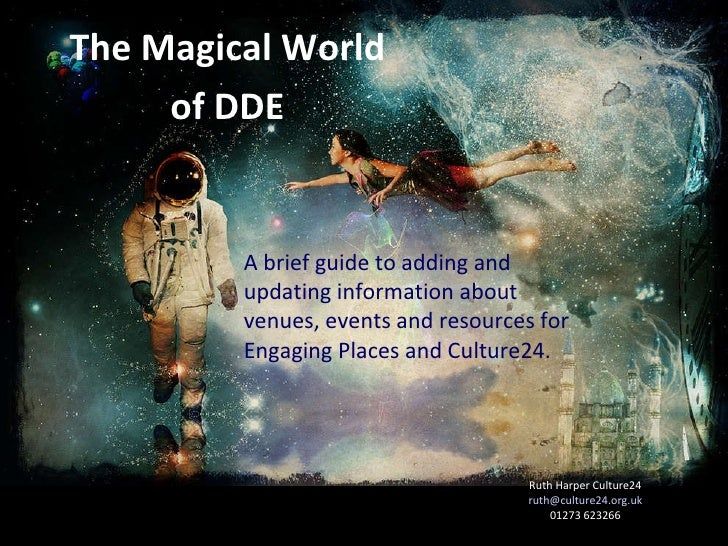 The Magical World of DDE Ruth Harper Culture24 [email_address] 01273 623266 A brief guide to adding and updating informati...