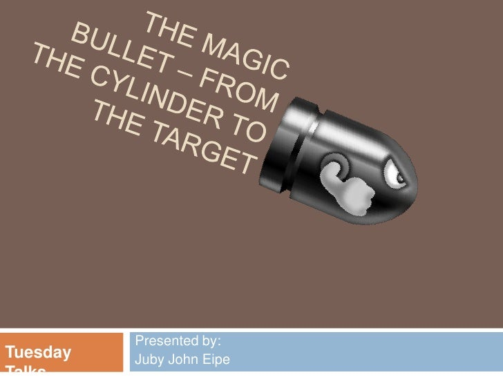 The Magic Bullet – from the cylinder to the target<br />Presented by:<br />Juby John Eipe<br />Tuesday Talks<br />