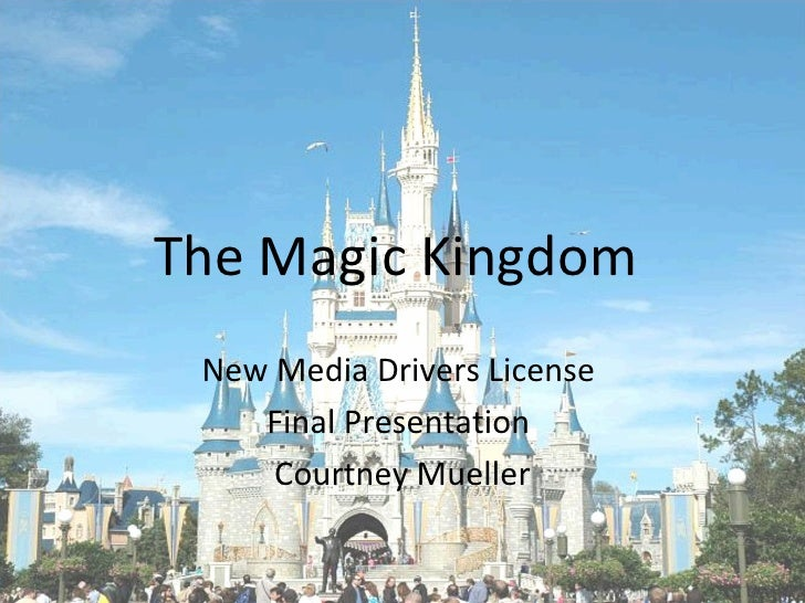 The Magic Kingdom New Media Drivers License    Final Presentation     Courtney Mueller
