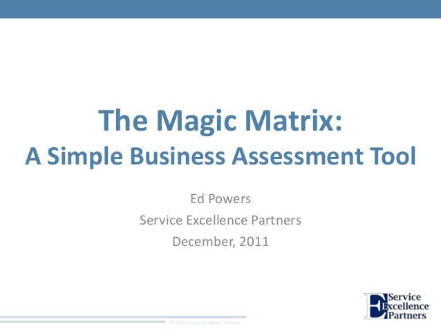 © 2011 Service Excellence Partners The Magic Matrix: A Simple Business Assessment Tool Ed Powers Service Excellence Partne...