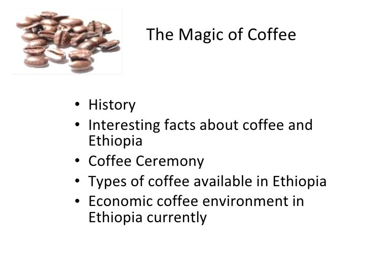 The Magic of Coffee   • History • Interesting facts about coffee and   Ethiopia • Coffee Ceremony • Types of coffee availa...