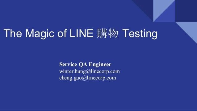 The Magic of LINE 購物 Testing Service QA Engineer winter.hung@linecorp.com cheng.guo@linecorp.com
