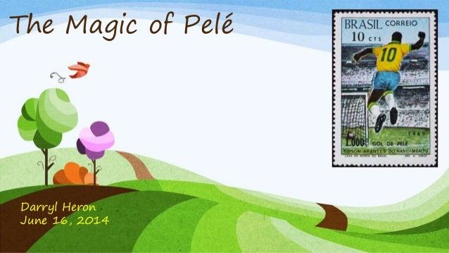 The Magic of Pelé Darryl Heron June 16, 2014