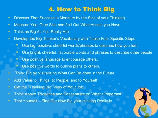 how to think big How you can think really-really big wholly embrace the idea of positive thinking, and put it into practice for many people, this is probably one of the most difficult things to do.