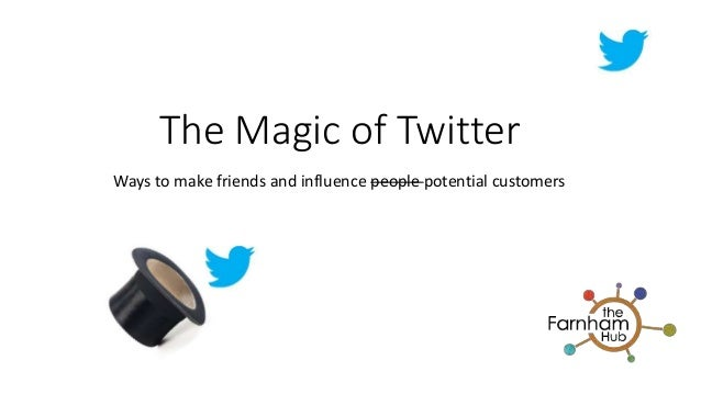 The Magic of Twitter Ways to make friends and influence people potential customers