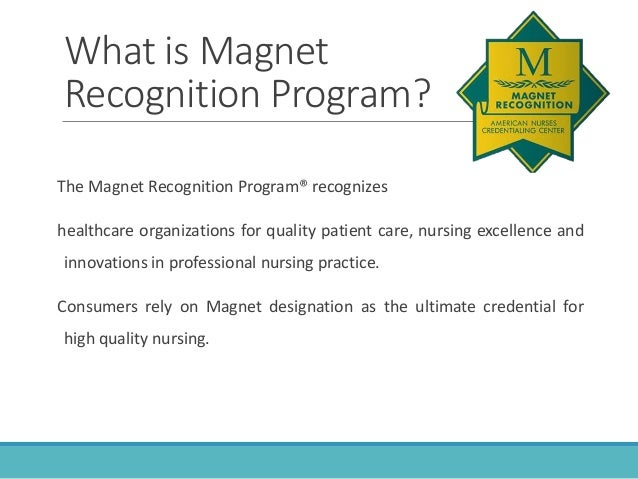 magnet recognition program essay By pete gerardo since the american nurses credentialing center (ancc) unveiled its magnet recognition program in 1993, the designation magnet hospital has become a coveted honor that attracts nurses and patients to the few healthcare organizations that earn this gold standard credential.