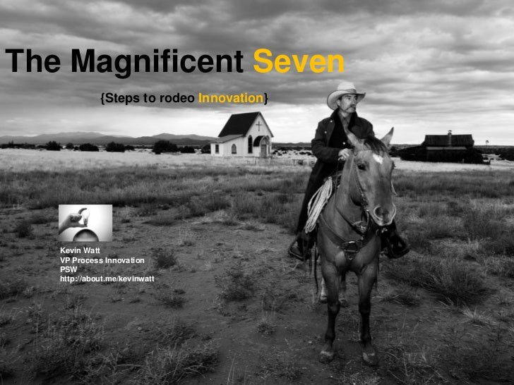 The Magnificent Seven             {Steps to rodeo Innovation}   Kevin Watt   VP Process Innovation   PSW   http://about.me...