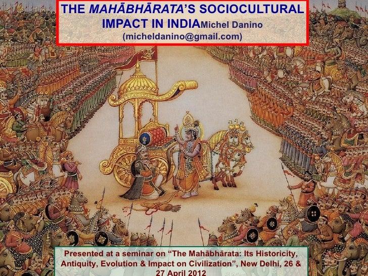THE MAHĀBHĀRATA'S SOCIOCULTURAL     IMPACT IN INDIAMichel Danino                (micheldanino@gmail.com) Presented at a se...
