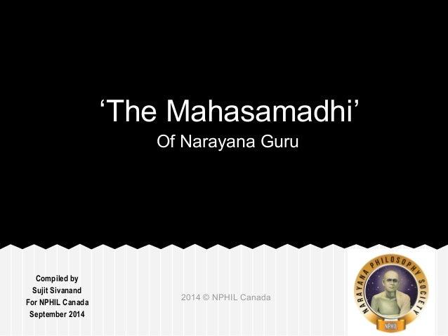 Compiled by  Sujit Sivanand  For NPHIL Canada  September 2014  'The Mahasamadhi'  Of Narayana Guru  2014 © NPHIL Canada