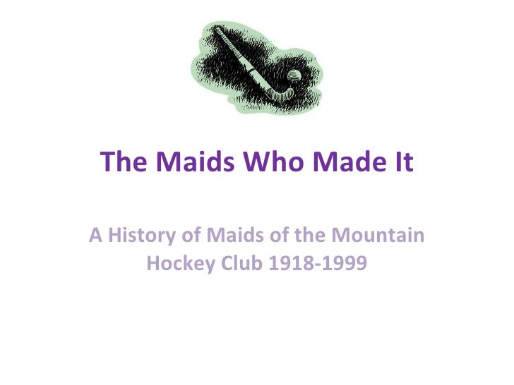 The Maids Who Made It A History of Maids of the Mountain Hockey Club 1918-1999
